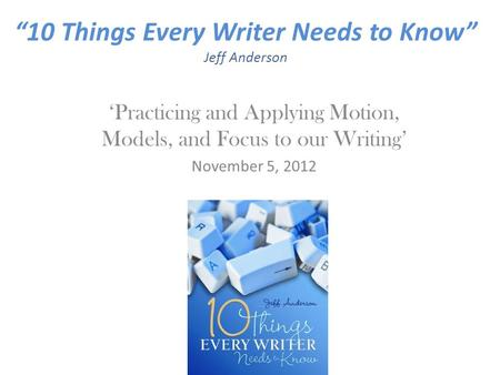 """10 Things Every Writer Needs to Know"" Jeff Anderson 'Practicing and Applying Motion, Models, and Focus to our Writing' November 5, 2012."