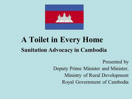 A Toilet in Every Home Sanitation Advocacy in Cambodia Presented by Deputy Prime Minister and Minister, Ministry of Rural Development Royal Government.