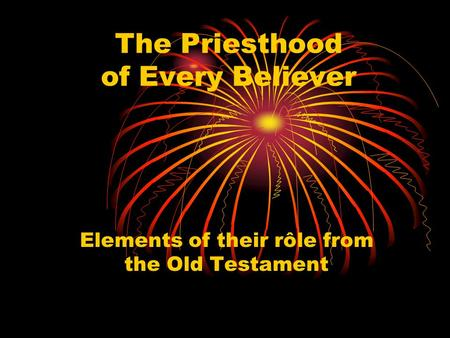 The Priesthood of Every Believer Elements of their rôle from the Old Testament.