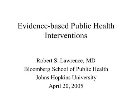 Evidence-based Public Health Interventions Robert S. Lawrence, MD Bloomberg School of Public Health Johns Hopkins University April 20, 2005.