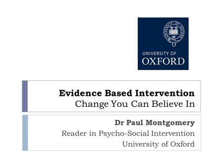 Evidence Based Intervention Change You Can Believe In Dr Paul Montgomery Reader in Psycho-Social Intervention University of Oxford.