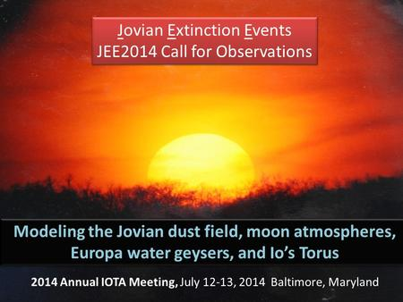 Jovian Extinction Events JEE2014 Call for Observations Jovian Extinction Events JEE2014 Call for Observations Modeling the Jovian dust field, moon atmospheres,