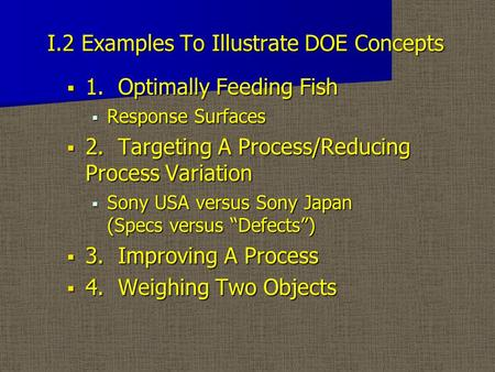 I.2 Examples To Illustrate DOE Concepts  1. Optimally Feeding Fish  Response Surfaces  2. Targeting A Process/Reducing Process Variation  Sony USA.
