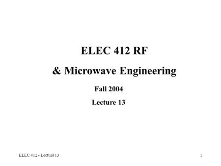 ELEC 412 - Lecture 131 ELEC 412 RF & Microwave Engineering Fall 2004 Lecture 13.