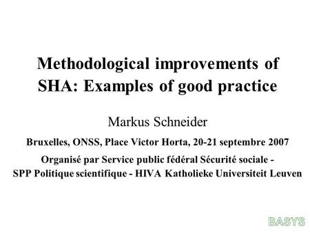 Methodological improvements of SHA: Examples of good practice Markus Schneider Bruxelles, ONSS, Place Victor Horta, 20-21 septembre 2007 Organisé par Service.