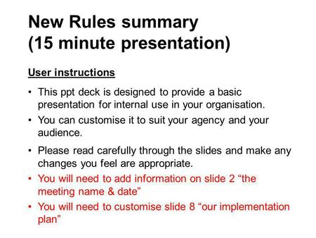 New Rules summary (15 minute presentation) User instructions This ppt deck is designed to provide a basic presentation for internal use in your organisation.