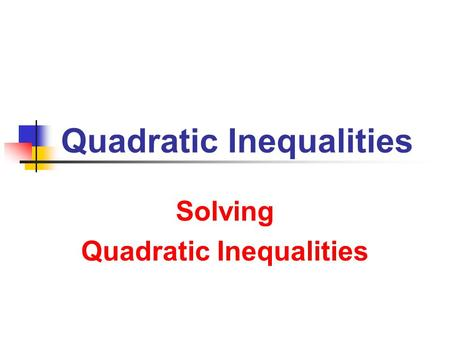 Quadratic Inequalities Solving Quadratic Inequalities.