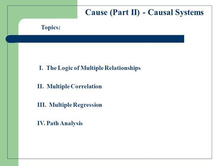 Cause (Part II) - Causal Systems I. The Logic of Multiple Relationships II. Multiple Correlation Topics: III. Multiple Regression IV. Path Analysis.