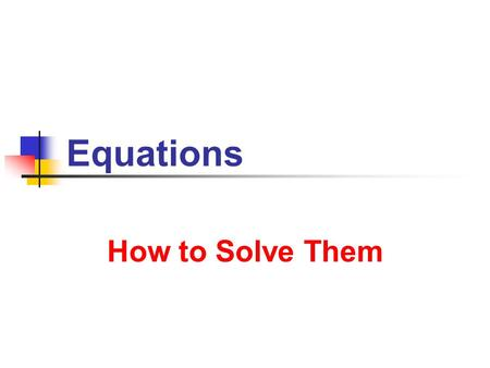 Equations How to Solve Them. 7/8/2013 Equations 2 What Are Equations ? Equation Statement that two expressions are equal What do we DO with expressions.