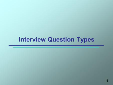1 Interview Question Types. Learning Objectives After this session, participants will be able to 1.Describe four types of interview questions 2.List questioning.