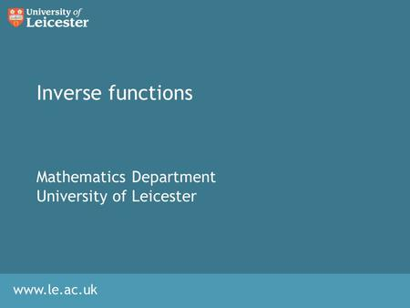 Www.le.ac.uk Inverse functions Mathematics Department University of Leicester.