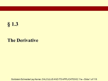 Goldstein/Schneider/Lay/Asmar, CALCULUS AND ITS APPLICATIONS, 11e – Slide 1 of 115 § 1.3 The Derivative.