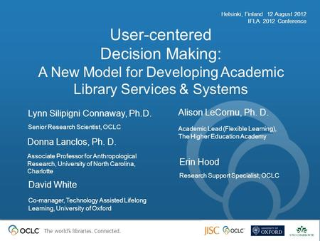 The world's libraries. Connected. User-centered Decision Making: A New Model for Developing Academic Library Services & Systems Helsinki, Finland 12 August.