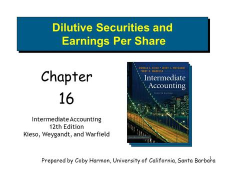 1 Dilutive Securities and Earnings Per Share Chapter 16 Intermediate Accounting 12th Edition Kieso, Weygandt, and Warfield Prepared by Coby Harmon, University.
