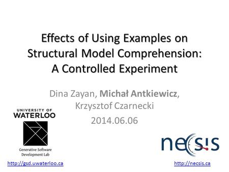 Effects of Using Examples on Structural Model Comprehension: A Controlled Experiment Dina Zayan, Michał Antkiewicz, Krzysztof Czarnecki 2014.06.06