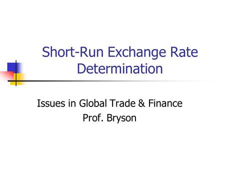 Short-Run Exchange Rate Determination Issues in Global Trade & Finance Prof. Bryson.