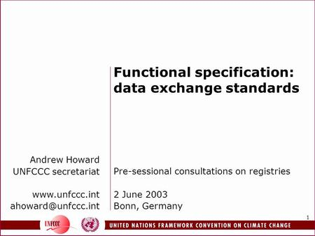 1 Functional specification: data exchange standards Pre-sessional consultations on registries 2 June 2003 Bonn, Germany Andrew Howard UNFCCC secretariat.