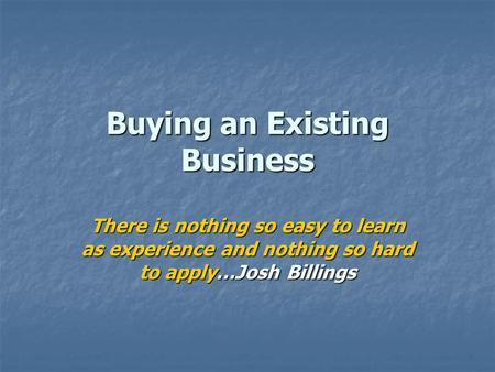 Buying an Existing Business There is nothing so easy to learn as experience and nothing so hard to apply…Josh Billings.