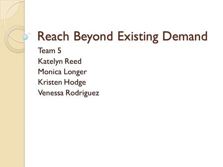 Reach Beyond Existing Demand Team 5 Katelyn Reed Monica Longer Kristen Hodge Venessa Rodriguez.