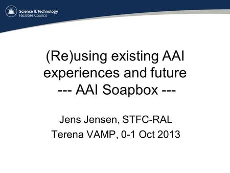 (Re)using existing AAI experiences and future --- AAI Soapbox --- Jens Jensen, STFC-RAL Terena VAMP, 0-1 Oct 2013.