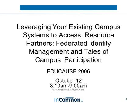 1 Leveraging Your Existing Campus Systems to Access Resource Partners: Federated Identity Management and Tales of Campus Participation EDUCAUSE 2006 October.