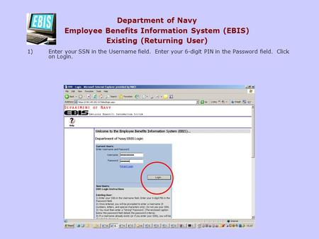 Department of Navy Employee Benefits Information System (EBIS) Existing (Returning User) 1)Enter your SSN in the Username field. Enter your 6-digit PIN.