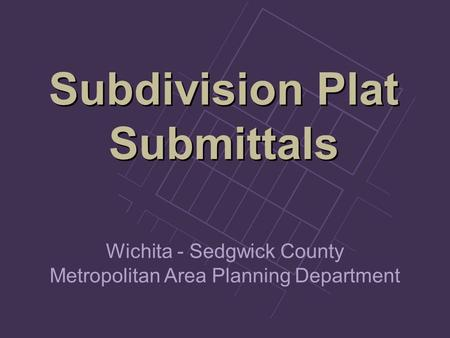 Subdivision Plat Submittals Subdivision Plat Submittals Wichita - Sedgwick County Metropolitan Area Planning Department.
