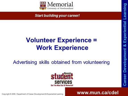 Www.mun.ca/cdel Start building your career! Career Development & Experiential Learning Copyright © 2006, Department of Career Development & Experiential.