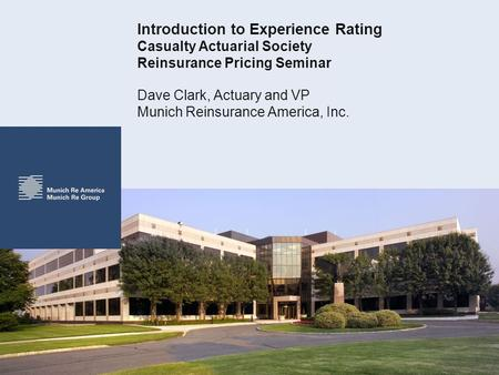 Introduction to Experience Rating Casualty Actuarial Society Reinsurance Pricing Seminar Dave Clark, Actuary and VP Munich Reinsurance America, Inc.