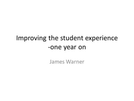 Improving the student experience -one year on James Warner.