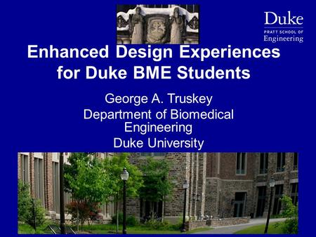 Enhanced Design Experiences for Duke BME Students George A. Truskey Department of Biomedical Engineering Duke University.