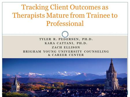 TYLER R. PEDERSEN, PH.D. KARA CATTANI, PH.D. ZACH ELLISON BRIGHAM YOUNG UNIVERSITY COUNSELING & CAREER CENTER Tracking Client Outcomes as Therapists Mature.