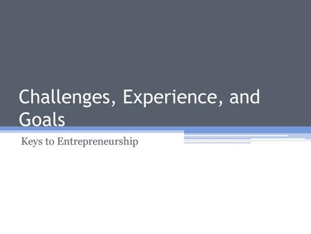 Challenges, Experience, and Goals Keys to Entrepreneurship.
