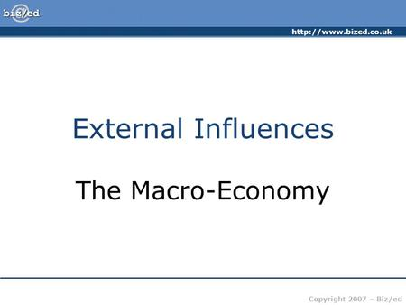 Copyright 2007 – Biz/ed External Influences The Macro-Economy.