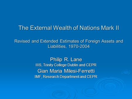 The External Wealth of Nations Mark II Revised and Extended Estimates of Foreign Assets and Liabilities, 1970-2004 Philip R. Lane IIIS, Trinity College.