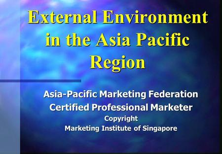 External Environment in the Asia Pacific Region Asia-Pacific Marketing Federation Certified Professional Marketer Copyright Marketing Institute of Singapore.