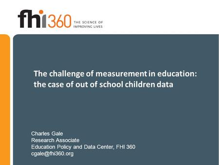 The challenge of measurement in education: the case of out of school children data Charles Gale Research Associate Education Policy and Data Center, FHI.