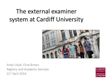 The external examiner system at Cardiff University Andy Lloyd, Clive Brown Registry and Academic Services 21 st April 2014.