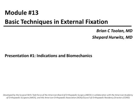 Module #13 Brian C Toolan, MD Shepard Hurwitz, MD Basic Techniques in External Fixation Developed by the Surgical Skills Task Force of the American Board.