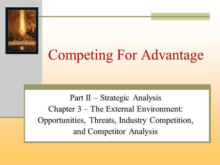 Competing For Advantage Part II – Strategic Analysis Chapter 3 – The External Environment: Opportunities, Threats, Industry Competition, and Competitor.
