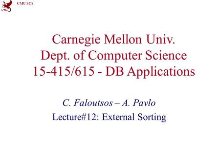 CMU SCS Carnegie Mellon Univ. Dept. of Computer Science 15-415/615 - DB Applications C. Faloutsos – A. Pavlo Lecture#12: External Sorting.