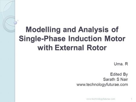 Modelling and Analysis of Single-Phase Induction Motor with External Rotor Uma. R Edited By Sarath S Nair www.technologyfuturae.com 1.