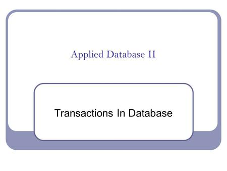 Applied Database II Transactions In Database The ACID Test Atomicity The whole transaction or none of it Consistency Remains in a consistent state -