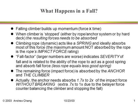 © 2003 Andrew Chang10/23/031 What Happens in a Fall? lFalling climber builds up momentum (force x time) lWhen climber is 'stopped' (either by rope/anchor.