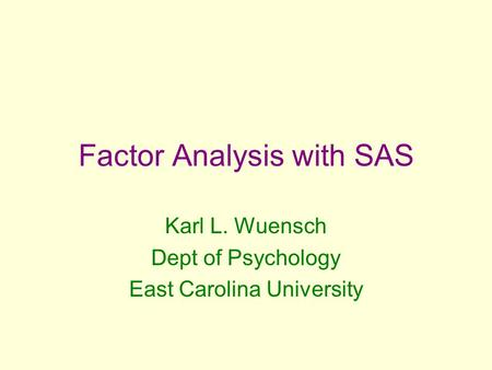 Factor Analysis with SAS Karl L. Wuensch Dept of Psychology East Carolina University.