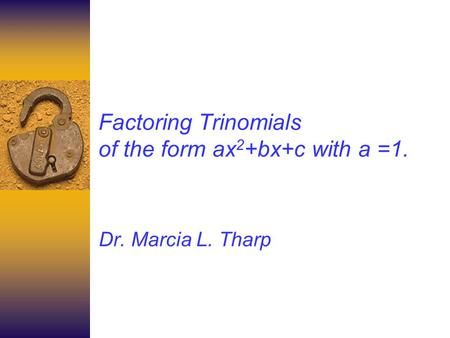 Factoring Trinomials of the form ax 2 +bx+c with a =1. Dr. Marcia L. Tharp.
