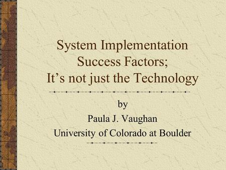 System Implementation Success Factors; It's not just the Technology by Paula J. Vaughan University of Colorado at Boulder.