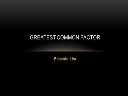 Eduardo Lira GREATEST COMMON FACTOR. In mathematics, the greatest common divisor (gcd), also known as the greatest common denominator, greatest common.