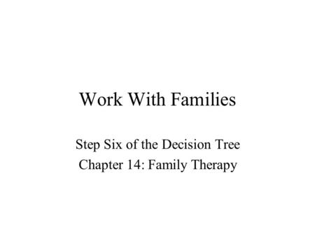Work With Families Step Six of the Decision Tree Chapter 14: Family Therapy.
