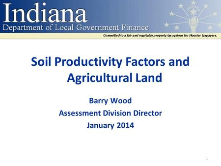 Soil Productivity Factors <strong>and</strong> Agricultural Land Barry Wood Assessment Division Director January 2014 1.